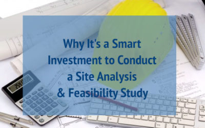 Why It's a Smart Investment to Conduct a Site Analysis & Feasibility Study